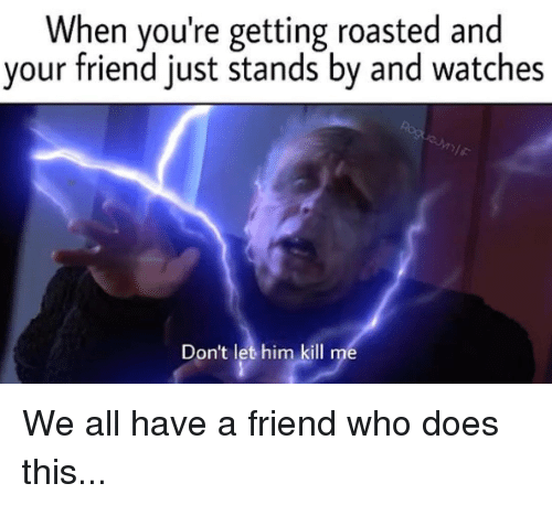 Star Wars, Watches, and Who: When you're getting roasted and  your friend just stands by and watches  Don't let him kill me We all have a friend who does this...