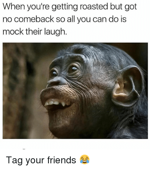 Friends, Memes, and 🤖: When you're getting roasted but got  no comeback so all you can do is  mock their laugh. Tag your friends 😂