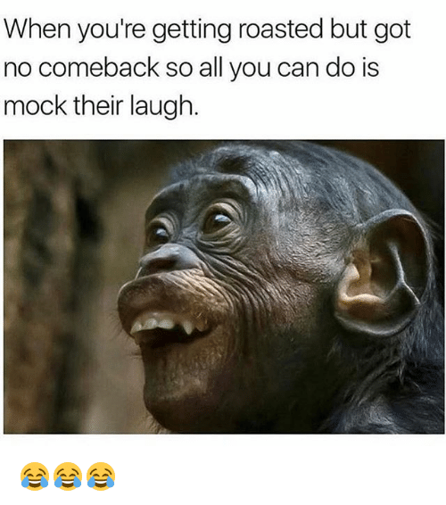 Funny, Got, and Can: When you're getting roasted but got  no comeback so all you can do is  mock their laugh. 😂😂😂