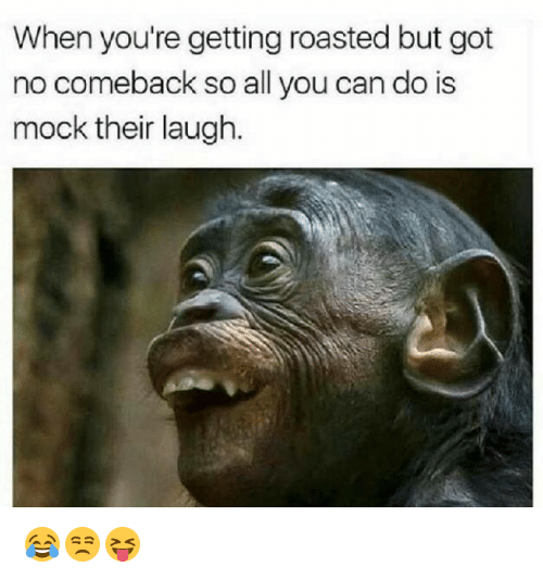 Got, Can, and All: When you're getting roasted but got  no comeback so all you can do is  mock their laugh. 😂😒😝