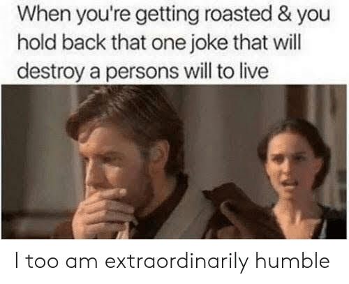 When Youre Getting Roasted: When you're getting roasted & you  hold back that one joke that will  destroy a persons will to live I too am extraordinarily humble