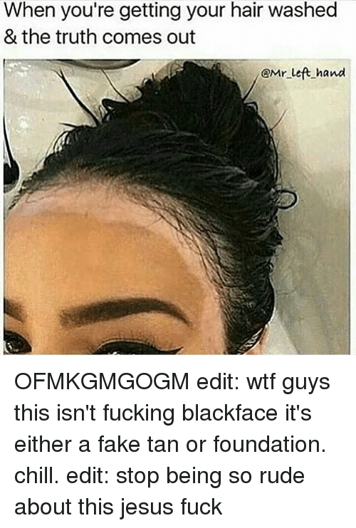 Chill, Fake, and Memes: When you're getting your hair washed  & the truth comes out  i@Mr left hand OFMKGMGOGM edit: wtf guys this isn't fucking blackface it's either a fake tan or foundation. chill. edit: stop being so rude about this jesus fuck