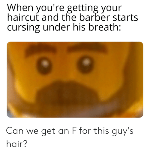 guys hair: When you're getting your  haircut and the barber starts  cursing under his breath: Can we get an F for this guy's hair?