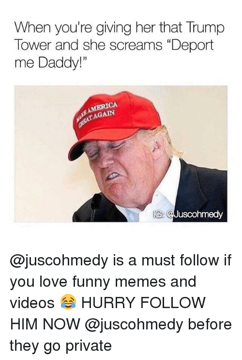 "Funny, Love, and Memes: When you're giving her that Trump  Tower and she screams ""Deport  me Daddy!""  13  AGAIN  IG: @Juscohmedy @juscohmedy is a must follow if you love funny memes and videos 😂 HURRY FOLLOW HIM NOW @juscohmedy before they go private"