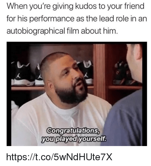 Congratulations You Played Yourself, Memes, and Congratulations: When you're giving kudos to your friend  for his performance as the lead role in an  autobiographical film about him  Congratulations  you played yourself https://t.co/5wNdHUte7X