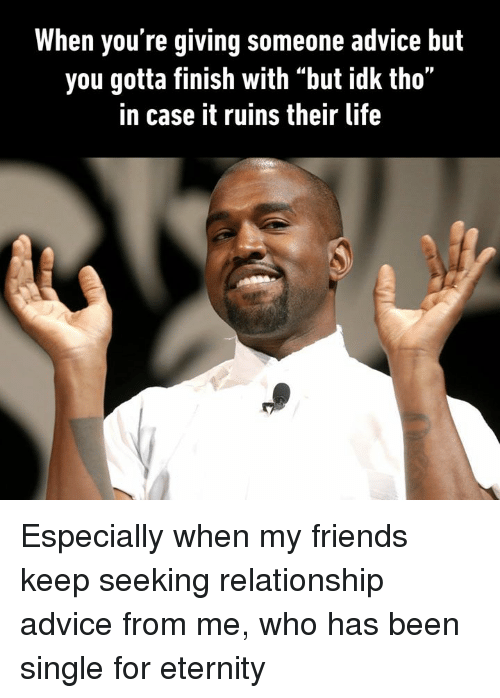 """Advice, Dank, and Friends: When you're giving someone advice but  you gotta finish with """"but idk tho""""  in case it ruins their life Especially when my friends keep seeking relationship advice from me, who has been single for eternity"""