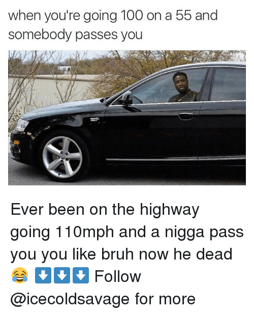 Nigga Pass: when you're going 100 on a 55 and  somebody passes  you Ever been on the highway going 110mph and a nigga pass you you like bruh now he dead😂 ⬇️⬇️⬇️ Follow @icecoldsavage for more