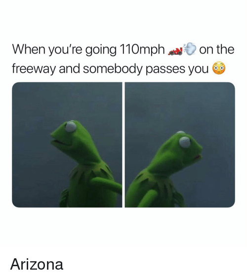 freeway: When you're going 110on the  freeway and somebody passes you Arizona