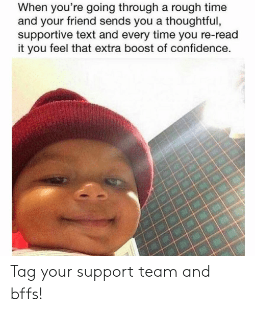 bffs: When you're going through a rough time  and your friend sends you a thoughtful,  supportive text and every time you re-read  it you feel that extra boost of confidence. Tag your support team and bffs!