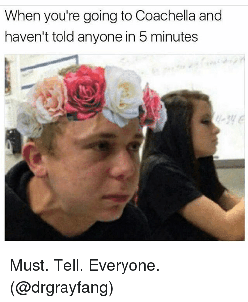 Coachella, Memes, and 🤖: When you're going to Coachella and  haven't told anyone in 5 minutes Must. Tell. Everyone. (@drgrayfang)