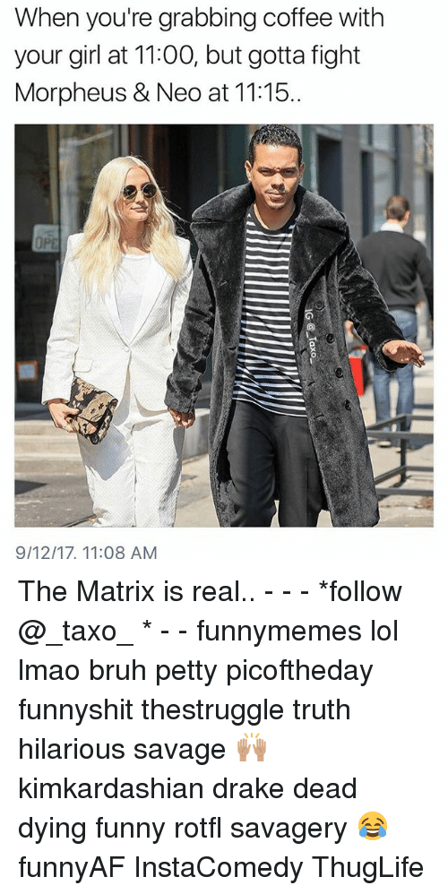 Draked: When you're grabbing coffee with  your girl at 11:00, but gotta fight  Morpheus & Neo at 11:15.  9/12/17, 11:08 AM The Matrix is real.. - - - *follow @_taxo_ * - - funnymemes lol lmao bruh petty picoftheday funnyshit thestruggle truth hilarious savage 🙌🏽 kimkardashian drake dead dying funny rotfl savagery 😂 funnyAF InstaComedy ThugLife
