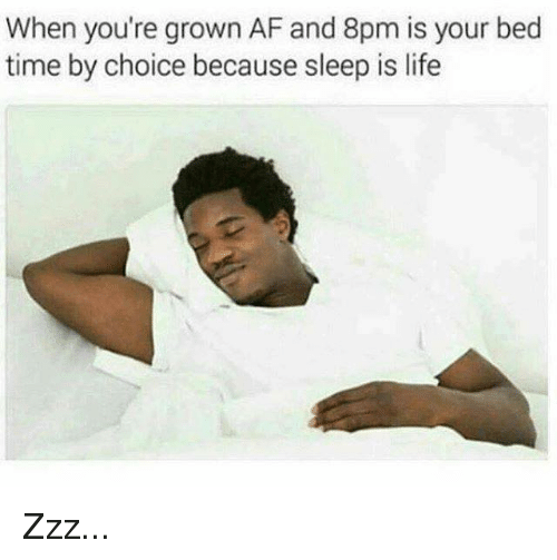 bed time: When you're grown AF and 8pm is your bed  time by choice because sleep is life Zzz...