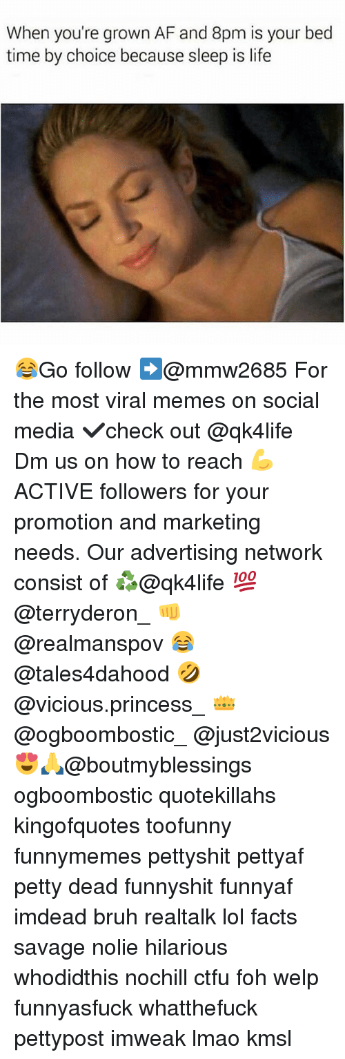 Af, Bruh, and Ctfu: When you're grown AF and 8pm is your bed  time by choice because sleep is life 😂Go follow ➡@mmw2685 For the most viral memes on social media ✔check out @qk4life Dm us on how to reach 💪ACTIVE followers for your promotion and marketing needs. Our advertising network consist of ♻@qk4life 💯@terryderon_ 👊@realmanspov 😂@tales4dahood 🤣@vicious.princess_ 👑@ogboombostic_ @just2vicious😍🙏@boutmyblessings ogboombostic quotekillahs kingofquotes toofunny funnymemes pettyshit pettyaf petty dead funnyshit funnyaf imdead bruh realtalk lol facts savage nolie hilarious whodidthis nochill ctfu foh welp funnyasfuck whatthefuck pettypost imweak lmao kmsl