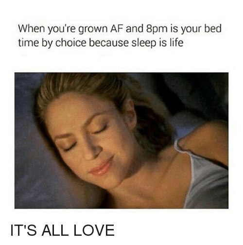 bed time: When you're grown AF and 8pm is your bed  time by choice because sleep is life IT'S ALL LOVE