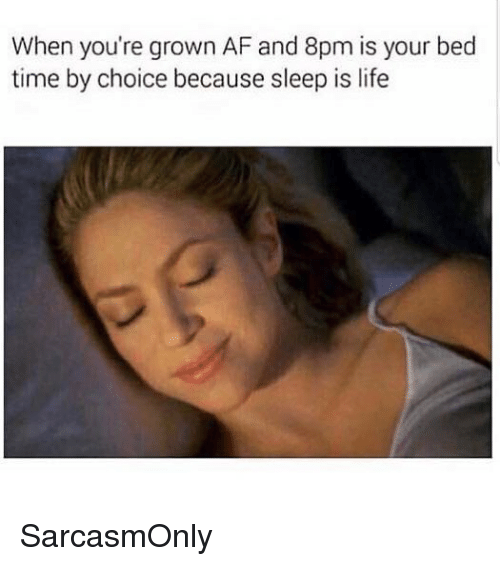 bed time: When you're grown AF and 8pm is your bed  time by choice because sleep is life SarcasmOnly