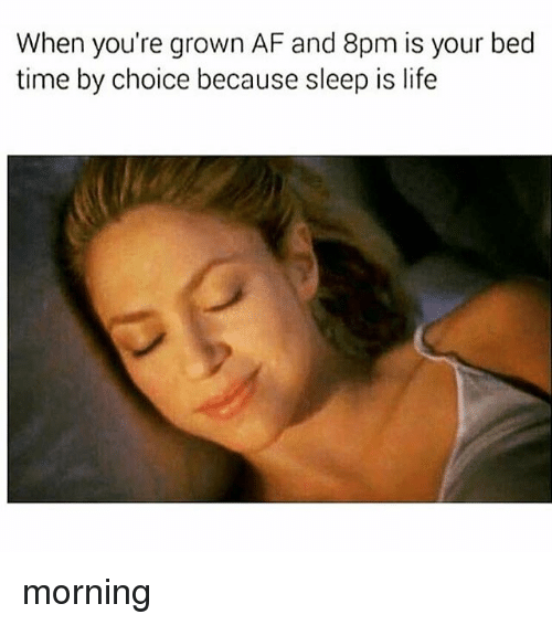 bed time: When you're grown AF and 8pm is your bed  time by choice because sleep is life morning