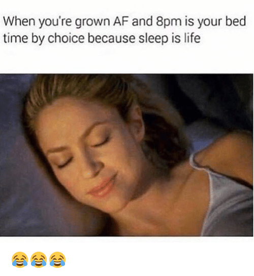 bed time: When you're grown AF and 8pm is your bed  time by choice because sleep is life 😂😂😂