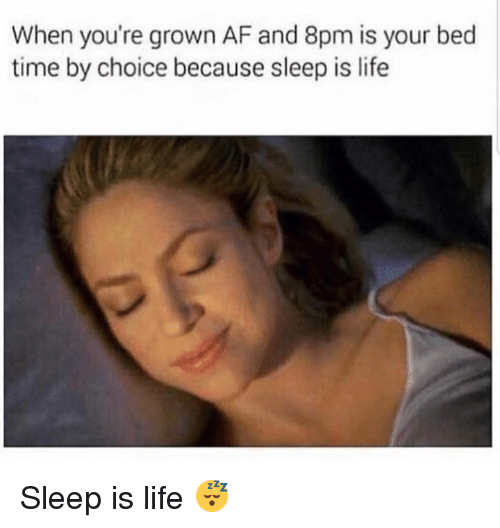bed time: When you're grown AF and 8pm is your bed  time by choice because sleep is life Sleep is life 😴