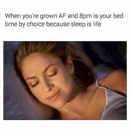 Af, Life, and Memes: When you're grown AF and 8pm is your bed  time by choice because sleep is life