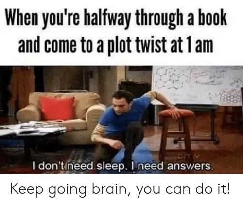 I Need Answers: When you're halfway through a book  and come to a plot twist at 1 am  CIT  I don'tineed sleep. I need answers Keep going brain, you can do it!