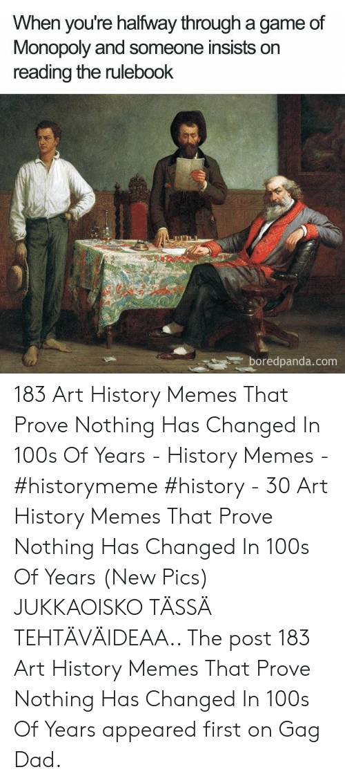 Art History Memes: When you're halfway through a game of  Monopoly and someone insists on  reading the rulebook  boredpanda.com 183 Art History Memes That Prove Nothing Has Changed In 100s Of Years - History Memes - #historymeme #history - 30 Art History Memes That Prove Nothing Has Changed In 100s Of Years (New Pics) JUKKAOISKO TÄSSÄ TEHTÄVÄIDEAA.. The post 183 Art History Memes That Prove Nothing Has Changed In 100s Of Years appeared first on Gag Dad.