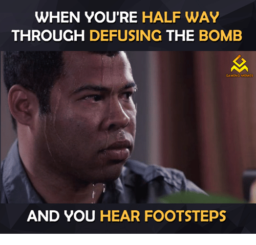 Gaming Meme: WHEN YOU'RE HALFWAY  THROUGH  DEFUSING  THE BOMB  GAMING MEMES  AND YOU HEAR FOOTSTEPS