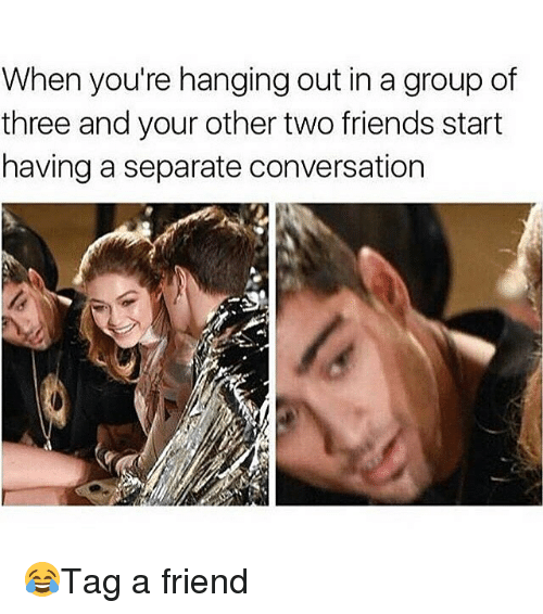 Friends, Memes, and 🤖: When you're hanging out in a group of  three and your other two friends start  having a separate conversation 😂Tag a friend