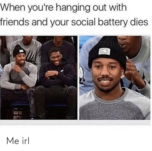 hanging: When you're hanging out with  friends and your social battery dies Me irl