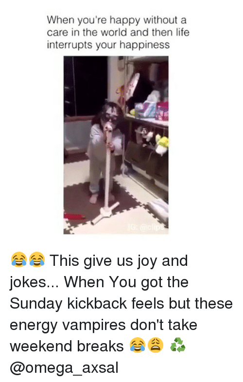 the sundays: When you're happy without a  care in the world and then life  interrupts your happiness 😂😂 This give us joy and jokes... When You got the Sunday kickback feels but these energy vampires don't take weekend breaks 😂😩 ♻️ @omega_axsal