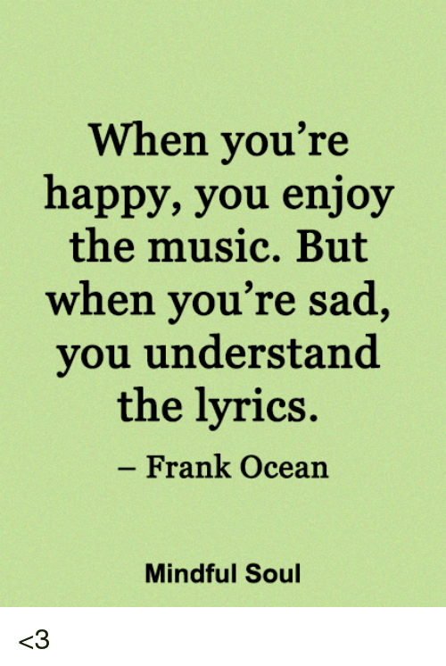 Frank Ocean, Memes, and Music: When you're  happy, you enjoy  the music. But  when you're sad,  you understand  the lyrics.  Frank Ocean  Mindful Soul <3