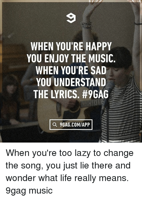 9gag, Lazy, and Life: WHEN YOU'RE HAPPY  YOU ENJOY THE MUSIC.  WHEN YOU'RE SAD  YOU UNDERSTAND  a 9GAG.COMIAPP When you're too lazy to change the song, you just lie there and wonder what life really means. 9gag music