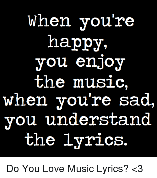 when youre happy you enjoy the music when youre sad 4889758 search when youre sad memes on me me,Sad Love Memes