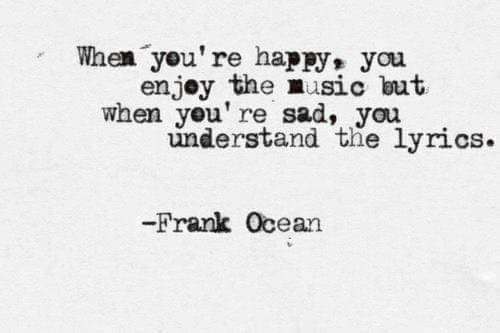Frank Ocean: When you're happy,  you  enjoy the nusic but  when you' re sad, you  understand the lyrics.  -Frank Ocean