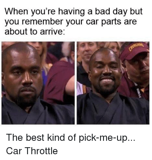 When Your Having A Bad Day: When you're having a bad day but  you remember your car parts are  about to arrive: The best kind of pick-me-up... Car Throttle