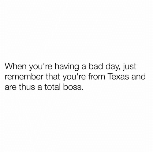 When Your Having A Bad Day: When you're having a bad day, just  remember that you're from Texas and  are thus a total boss.