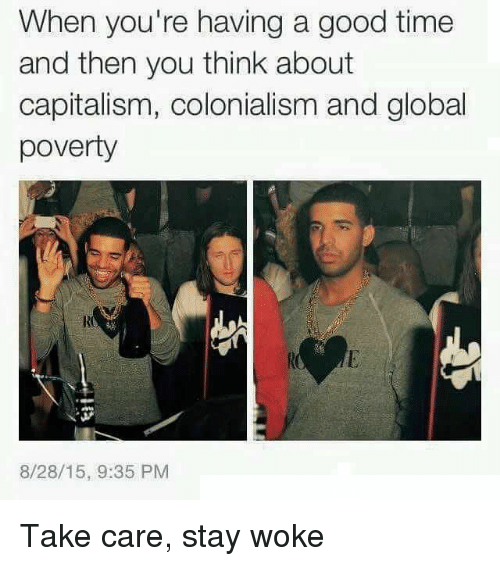colonialism: When you're having a good time  and then you think about  capitalism, colonialism and global  poverty  8/28/15, 9:35 PM Take care, stay woke