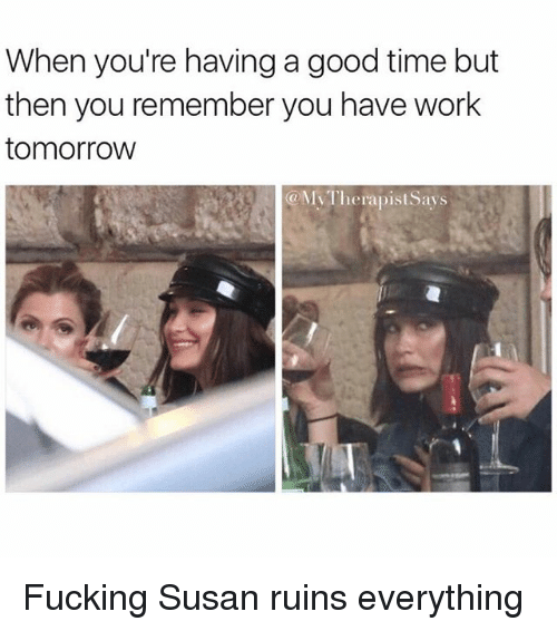 Fucking, Work, and Good: When you're having a good time but  then you remember you have work  tomorrow  My Therapist Says Fucking Susan ruins everything