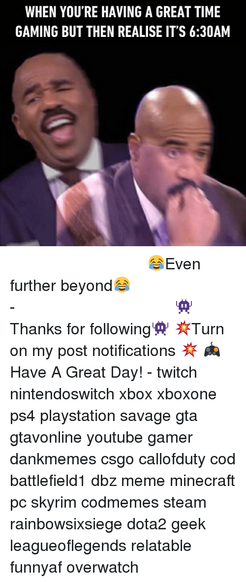 Dbz Memes: WHEN YOU'RE HAVING A GREAT TIME  GAMING BUT THEN REALISE IT'S 6:30AM ⠀⠀⠀⠀⠀⠀⠀⠀⠀⠀⠀⠀⠀⠀⠀⠀⠀⠀⠀⠀⠀⠀⠀⠀⠀⠀⠀⠀⠀⠀ 😂Even further beyond😂⠀⠀⠀⠀⠀⠀⠀⠀⠀⠀⠀⠀⠀⠀⠀⠀⠀⠀⠀⠀⠀⠀⠀⠀⠀⠀⠀⠀⠀⠀⠀⠀⠀⠀⠀- 👾Thanks for following👾 💥Turn on my post notifications 💥 🎮Have A Great Day! - twitch nintendoswitch xbox xboxone ps4 playstation savage gta gtavonline youtube gamer dankmemes csgo callofduty cod battlefield1 dbz meme minecraft pc skyrim codmemes steam rainbowsixsiege dota2 geek leagueoflegends relatable funnyaf overwatch