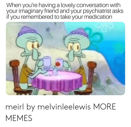 psychiatrist: When you're having a lovely conversation with  your imaginary friend and your psychiatrist asks  if you remembered to take your medication  u/paolonoci meirl by melvinleelewis MORE MEMES