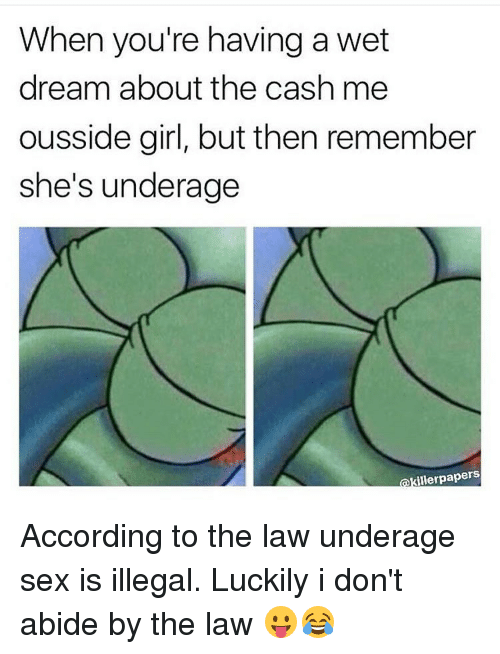 abide: When you're having a wet  dream about the cash me  ousside girl, but then remember  she's underage  illerpapers According to the law underage sex is illegal. Luckily i don't abide by the law 😛😂
