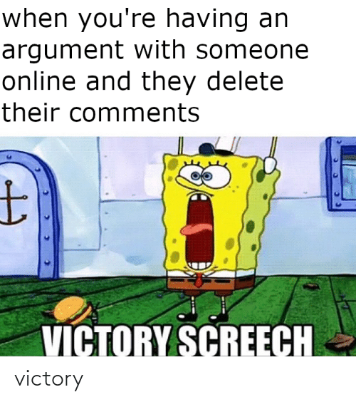 victory screech: when you're having an  argument with someone  online and they delete  their comments  VICTORY SCREECH victory