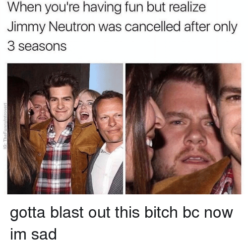 Gotta Blast: When you're having fun but realize  Jimmy Neutron was cancelled after only  3 seasons <p>gotta blast out this bitch bc now im sad</p>
