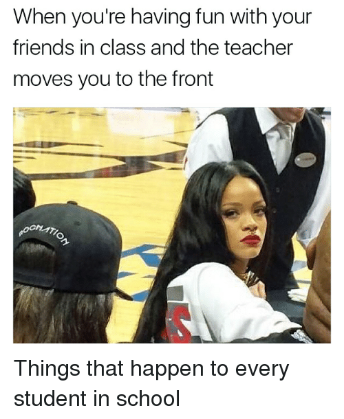 Friends, Memes, and School: When you're having fun with your  friends in class and the teacher  moves you to the front Things that happen to every student in school