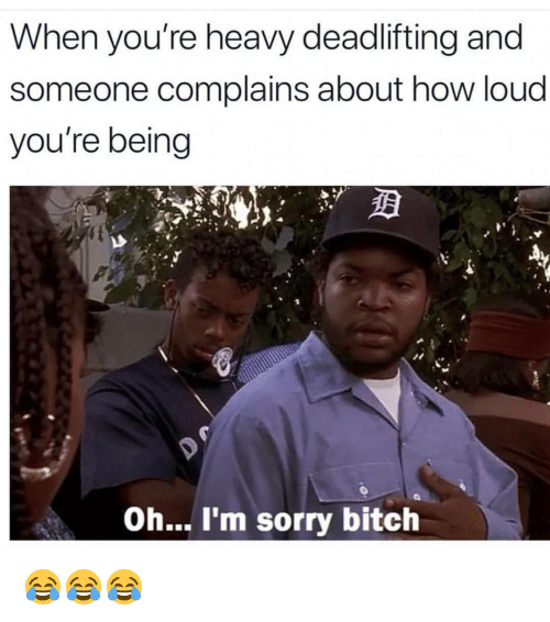 oh-im-sorry: When you're heavy deadlifting and  someone complains about how loud  you're being  Oh... I'm sorry bitch 😂😂😂