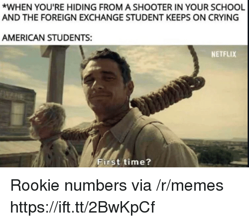 foreign exchange: *WHEN YOU'RE HIDING FROM A SHOOTER IN YOUR SCHOOL  AND THE FOREIGN EXCHANGE STUDENT KEEPS ON CRYING  AMERICAN STUDENTS:  NETFLIX  First time? Rookie numbers via /r/memes https://ift.tt/2BwKpCf