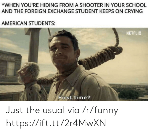 foreign exchange: *WHEN YOU'RE HIDING FROM A SHOOTER IN YOUR SCHOOL  AND THE FOREIGN EXCHANGE STUDENT KEEPS ON CRYING  AMERICAN STUDENTS:  NETFLIX  First time? Just the usual via /r/funny https://ift.tt/2r4MwXN