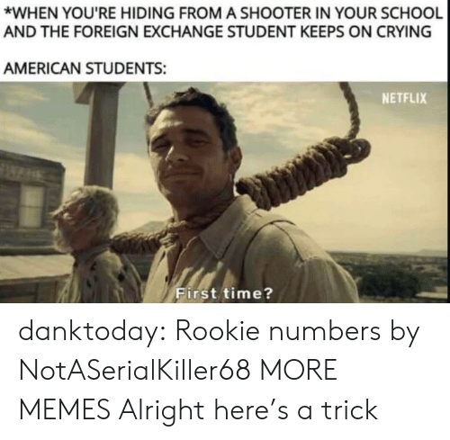 foreign exchange: *WHEN YOU'RE HIDING FROM A SHOOTER IN YOUR SCHOOL  AND THE FOREIGN EXCHANGE STUDENT KEEPS ON CRYING  AMERICAN STUDENTS:  NETFLIX  First time? danktoday:  Rookie numbers by NotASerialKiller68 MORE MEMES  Alright here's a trick