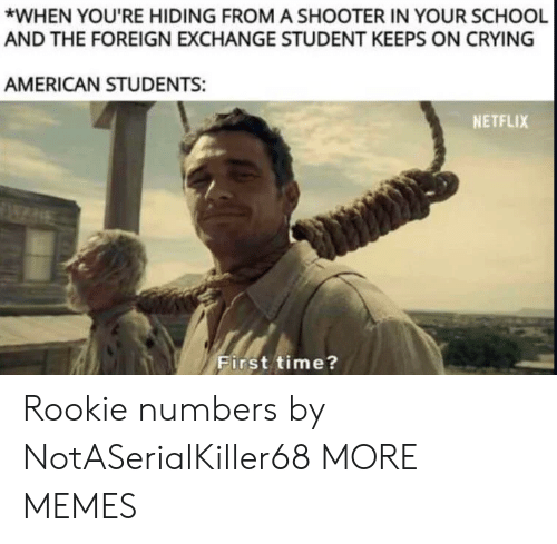 foreign exchange: *WHEN YOU'RE HIDING FROM A SHOOTER IN YOUR SCHOOL  AND THE FOREIGN EXCHANGE STUDENT KEEPS ON CRYING  AMERICAN STUDENTS:  NETFLIX  First time? Rookie numbers by NotASerialKiller68 MORE MEMES