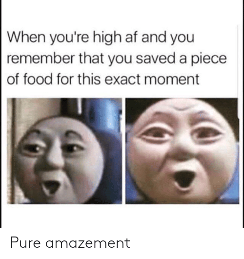 Amazement: When you're high af and you  remember that you saved a piece  of food for this exact moment Pure amazement
