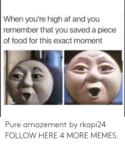 Amazement: When you're high af and you  remember that you saved a piece  of food for this exact moment Pure amazement by rkapi24 FOLLOW HERE 4 MORE MEMES.